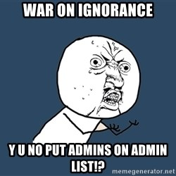 Y U No - WAR ON IGNORANCE Y U NO PUT ADMINS ON ADMIN LIST!?