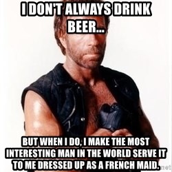 Chuck Norris Meme - I don't always drink beer... but when i do, I make The Most Interesting Man in the World serve it to me dressed up as a french maid.