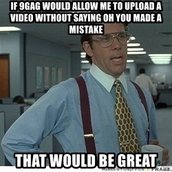 That would be great - if 9gag would allow me to upload a video without saying Oh you made a mistake That would be great