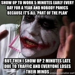 Joker mind lost - SHOW UP TO WORK 5 MINUTES EARLY EVERY DAY FOR A YEAR AND NOBODY PANICS BECAUSE IT'S ALL 'PART OF THE PLAN' BUT THEN I SHOW UP 2 MINUTES LATE DUE TO TRAFFIC AND EVERYONE LOSES THEIR MINDS
