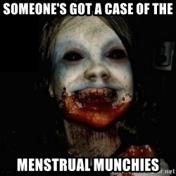 scary meme - someone's got a case of the menstrual munchies