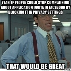 That would be great - Yeah, If people could stop complaining about application invite in facebook by blocking it in privacy settings That would be great
