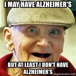 Alzheimers Alan - I may have alzheimer's But at least i don't have alzheimer's