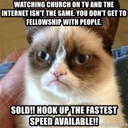 Grumpy Cat  - Watching church on TV and the Internet isn't the same. You don't get to FelLowship with people.  SolD!! Hook up The fastest speed available!!