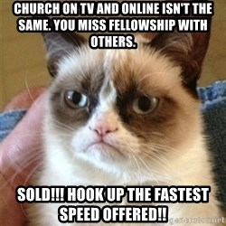 Grumpy Cat  - Church on TV and online isn't the same. You miss fellowship with others. SOld!!! Hook up the fastest speed offered!!