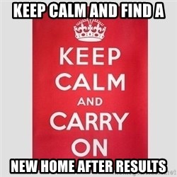 Keep Calm - KEEP CALM AND FIND A NEW HOME AFTER RESULTS