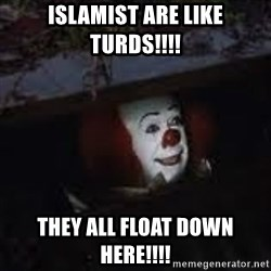 Pennywise the creepy sewer clown. - Islamist are like turds!!!! they all float down here!!!!