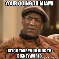 Confused Bill Cosby  - Your going to miami Bitch take your kids to disneyworld