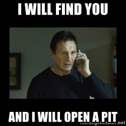 I will find you and kill you - I will find you and I will open a pit