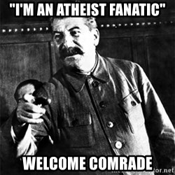 "Joseph Stalin - ""I'm an atheist fanatic"" welcome comrade"