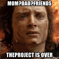 frodo it's over - mom?dad?friends theproject is over