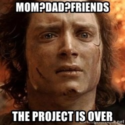 frodo it's over - mom?dad?friends the project is over