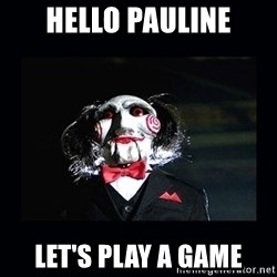 saw jigsaw meme - HELLO PAULINE LET'S PLAY A GAME