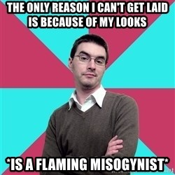 Privilege Denying Dude - The only reason i can't get laid is because of my looks *is a flaming misogynist*