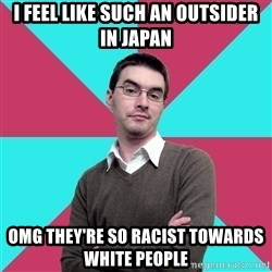 Privilege Denying Dude - i feel like such an outsider in japan OMG they're so racist towards white people