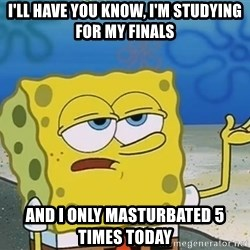 I'll have you know Spongebob - I'll have you know, i'm studying for my finals and i only masturbated 5 times today