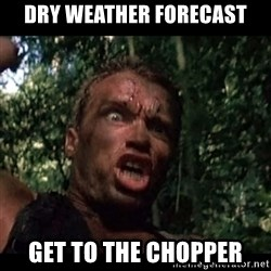 Arnie get to the choppa - dry weather forecast get to the chopper