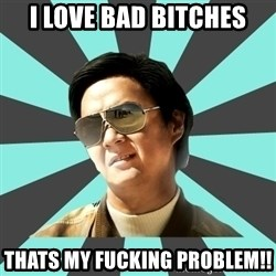 mr chow - I love bad bitches thats my fucking problem!!