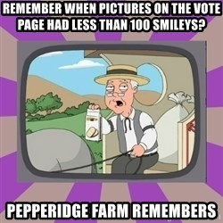 Pepperidge Farm Remembers FG - remember when pictures on the vote page had Less than 100 smileys? Pepperidge Farm Remembers