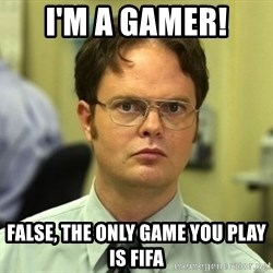 False guy - I'M A GAMER! FALSE, THE ONLY GAME YOU PLAY IS FIFA