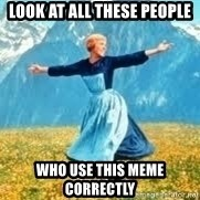 Look at all these - look at all these people who use this meme correctly