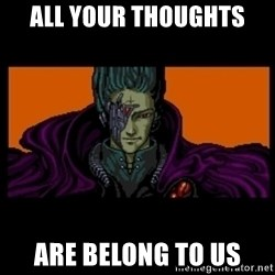 All your base are belong to us - ALL YOUR thoughts ARE BELONG TO US