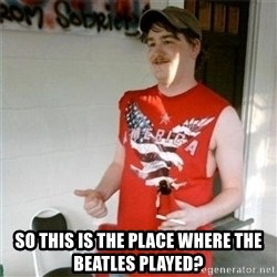 Redneck Randal -  so this is the place where the beatles played?