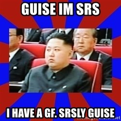kim jong un - guise im srs i have a gf. srsly guise