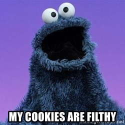 Cookie Monster Advice -  MY COOKIES ARE FILTHY