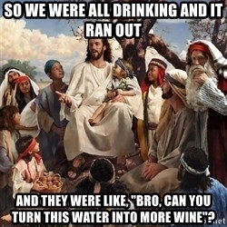 "storytime jesus - so we were all drinking and it ran out and they were like, ""bro, can you turn this water into more wine""?"