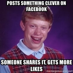 Bad Luck Brian - posts something clever on facebook someone shares it, gets more likes