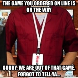 Douchebag Gamestop Employee - The game you ordered on line is on the way sorry. we are out of that game. forgot to tell ya...