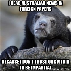 Confession Bear - I read Australian news in foreign papers BECAUSE I DON'T TRUST OUR MEDIA TO BE IMPARTIAL
