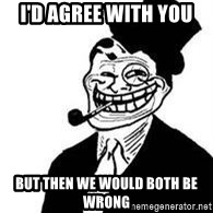 trolldad - I'D AGREE WITH YOU bUT THEN WE WOULD BOTH BE WRONG