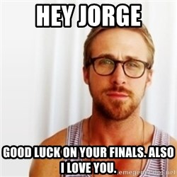 Ryan Gosling Hey  - hey jorge good luck on your finals. also i love you.