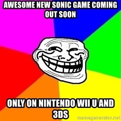 Trollface - awesome new sonic game coming out soon only on nintendo wii u and 3ds