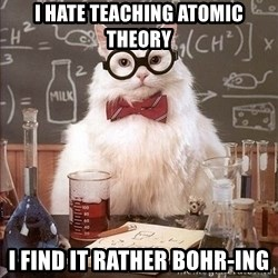 Chemistry Cat - I hate teaching atomic theory I find it rather bohr-ing