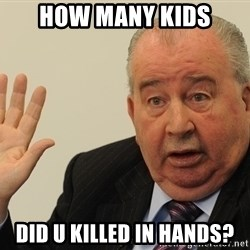 GrondonaTalkToTheHand - How many kids did u killed in hands?
