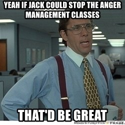 Yeah If You Could Just - Yeah if Jack could stop the anger management classes That'd be great