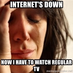 First World Problems - internet's down now i have to watch regular tv