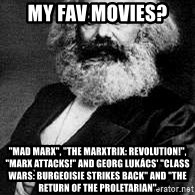 """Marx - My fav movies? """"Mad Marx"""", """"The Marxtrix: Revolution!"""", """"Marx Attacks!"""" and GEORG LUKÁCS' """"Class Wars: Burgeoisie Strikes back"""" and """"The return of the proletarian"""""""