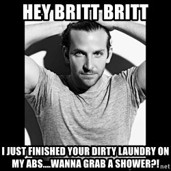 Bradley cooper need sexy help - Hey Britt Britt I just finished your Dirty laundry on my abs....wanna grab a shower?!