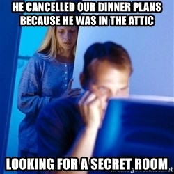 Redditors Wife - He cancelled our dinner plaNs because he was in the attic Looking for a secret room