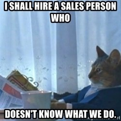 Sophisticated Cat Meme - I SHALL HIRE A SALES PERSON WHO DOESN'T KNOW WHAT WE DO.