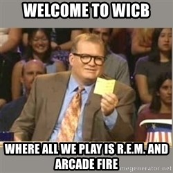 Welcome to Whose Line - Welcome to wicb where all we play is r.e.m. and arcade fire
