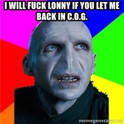 Poor Planning Voldemort - I will fuck lonny if you let me back in C.O.G.