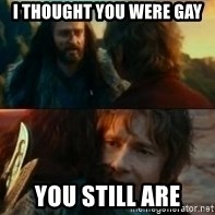 Never Have I Been So Wrong - I THOUGHT YOU WERE GAY YOU STILL ARE