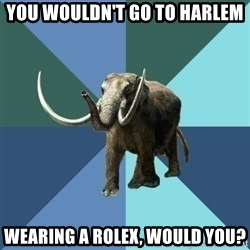 Misogyny Mastodon - You wouldn't go to harlem wearing a rolex, would you?