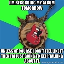 Aspiring Musician Turtle - I'm recording my album tomorrow Unless of course I don't feel like it then I'm just going to keep talking about it.