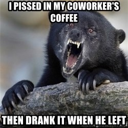 Insane Confession Bear - I PISSED IN MY COWORKER'S COFFEE THEN DRANK IT WHEN HE LEFt